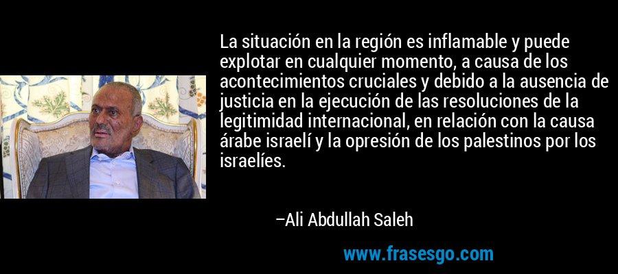 La situación en la región es inflamable y puede explotar en cualquier momento, a causa de los acontecimientos cruciales y debido a la ausencia de justicia en la ejecución de las resoluciones de la legitimidad internacional, en relación con la causa árabe israelí y la opresión de los palestinos por los israelíes. – Ali Abdullah Saleh