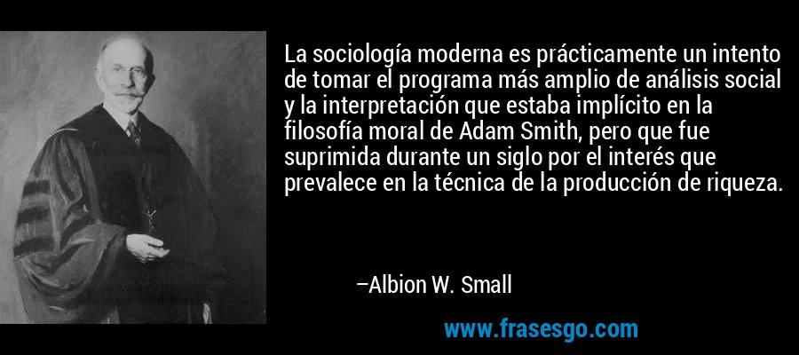 La sociología moderna es prácticamente un intento de tomar el programa más amplio de análisis social y la interpretación que estaba implícito en la filosofía moral de Adam Smith, pero que fue suprimida durante un siglo por el interés que prevalece en la técnica de la producción de riqueza. – Albion W. Small