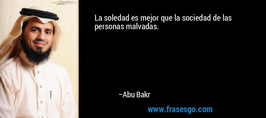 La soledad es mejor que la sociedad de las personas malvadas. – Abu Bakr