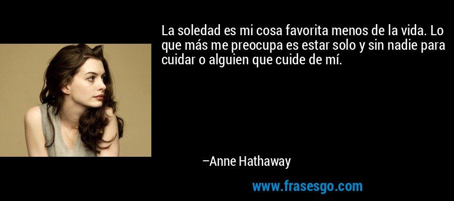 La soledad es mi cosa favorita menos de la vida. Lo que más me preocupa es estar solo y sin nadie para cuidar o alguien que cuide de mí. – Anne Hathaway