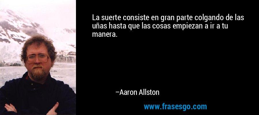 La suerte consiste en gran parte colgando de las uñas hasta que las cosas empiezan a ir a tu manera. – Aaron Allston