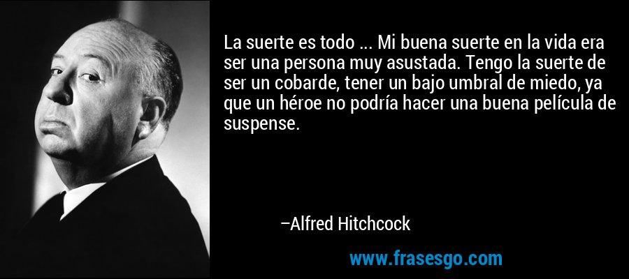 La suerte es todo ... Mi buena suerte en la vida era ser una persona muy asustada. Tengo la suerte de ser un cobarde, tener un bajo umbral de miedo, ya que un héroe no podría hacer una buena película de suspense. – Alfred Hitchcock