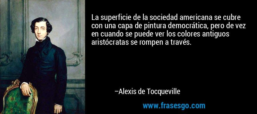 La superficie de la sociedad americana se cubre con una capa de pintura democrática, pero de vez en cuando se puede ver los colores antiguos aristócratas se rompen a través. – Alexis de Tocqueville