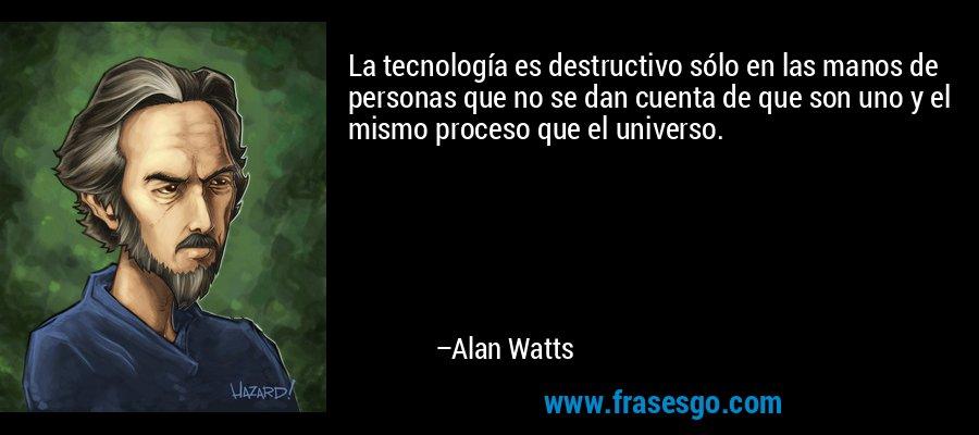 La tecnología es destructivo sólo en las manos de personas que no se dan cuenta de que son uno y el mismo proceso que el universo. – Alan Watts