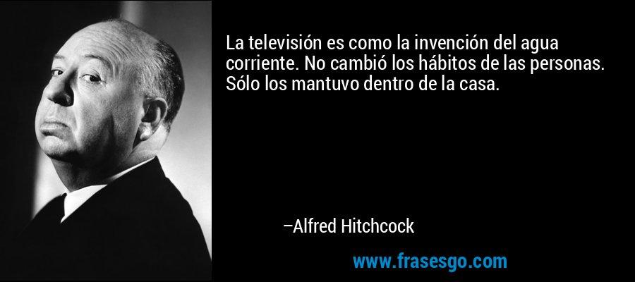 La televisión es como la invención del agua corriente. No cambió los hábitos de las personas. Sólo los mantuvo dentro de la casa. – Alfred Hitchcock