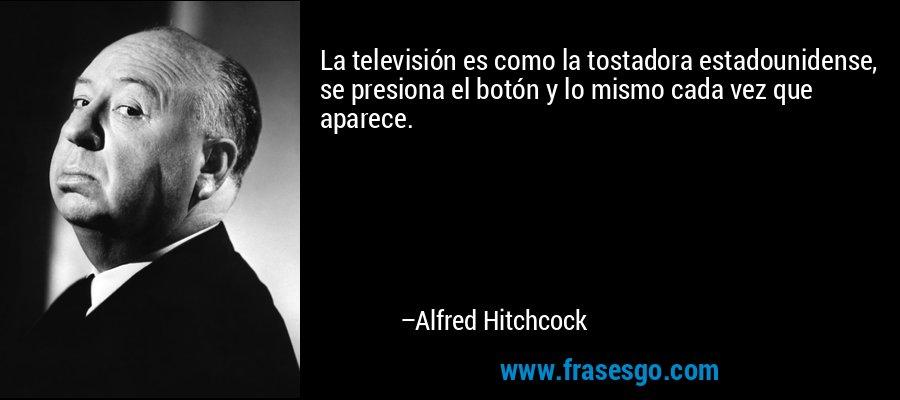 La televisión es como la tostadora estadounidense, se presiona el botón y lo mismo cada vez que aparece. – Alfred Hitchcock