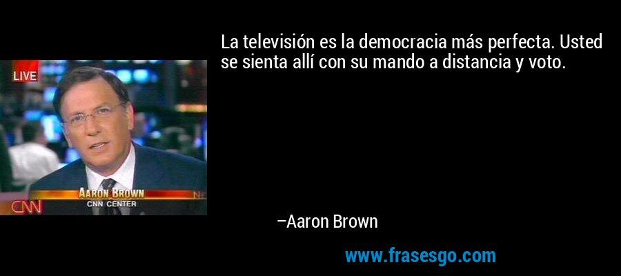 La televisión es la democracia más perfecta. Usted se sienta allí con su mando a distancia y voto. – Aaron Brown