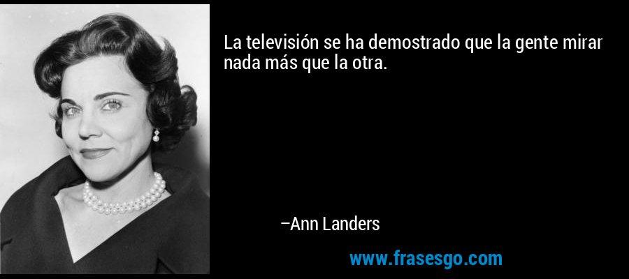 La televisión se ha demostrado que la gente mirar nada más que la otra. – Ann Landers
