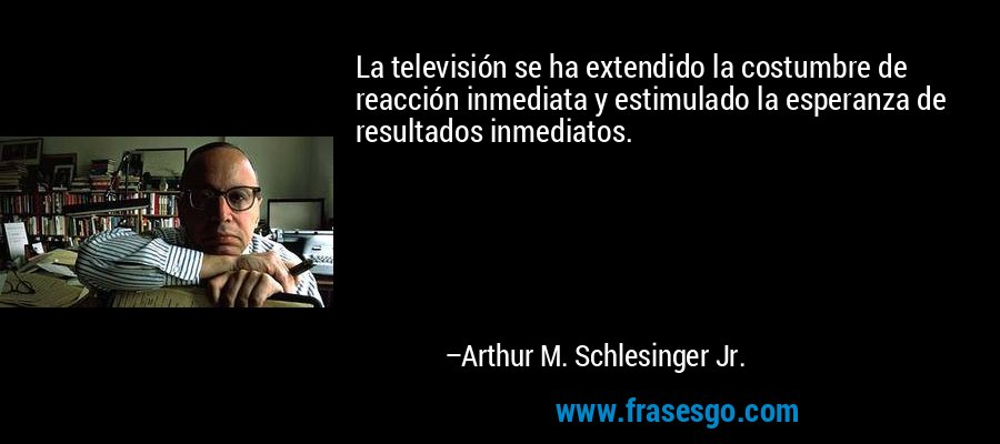 La televisión se ha extendido la costumbre de reacción inmediata y estimulado la esperanza de resultados inmediatos. – Arthur M. Schlesinger Jr.