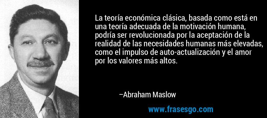 La teoría económica clásica, basada como está en una teoría adecuada de la motivación humana, podría ser revolucionada por la aceptación de la realidad de las necesidades humanas más elevadas, como el impulso de auto-actualización y el amor por los valores más altos. – Abraham Maslow