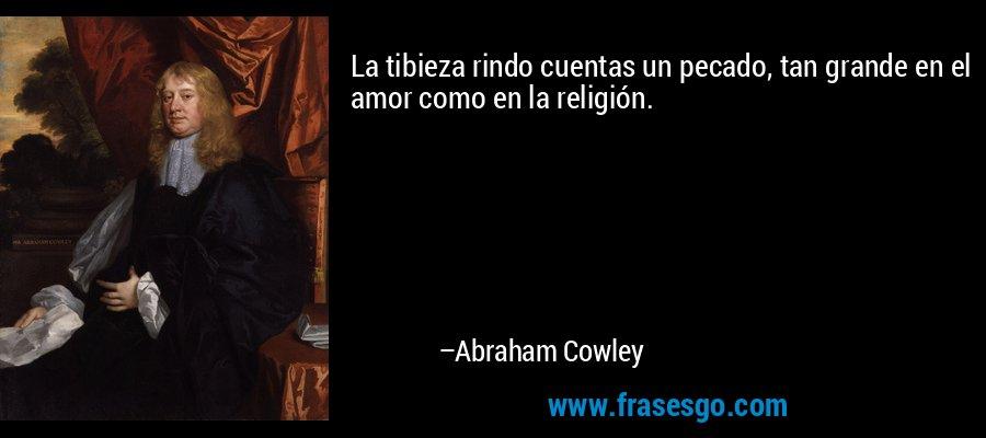La tibieza rindo cuentas un pecado, tan grande en el amor como en la religión. – Abraham Cowley