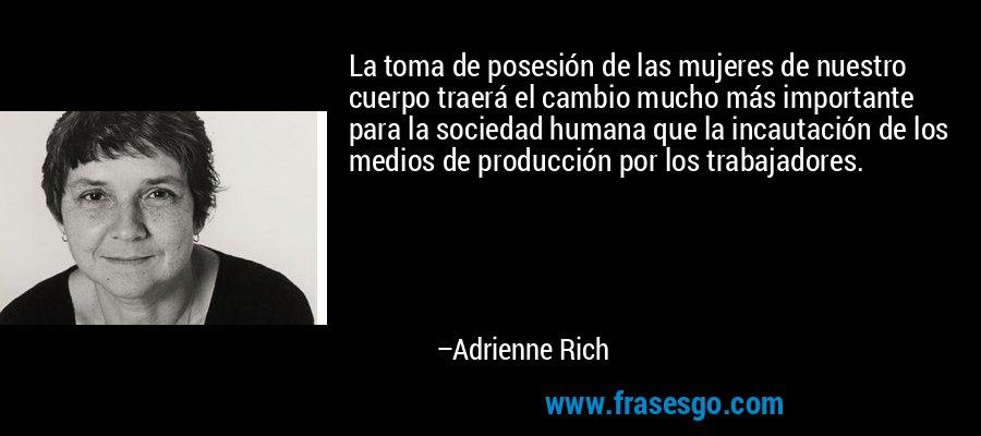 La toma de posesión de las mujeres de nuestro cuerpo traerá el cambio mucho más importante para la sociedad humana que la incautación de los medios de producción por los trabajadores. – Adrienne Rich