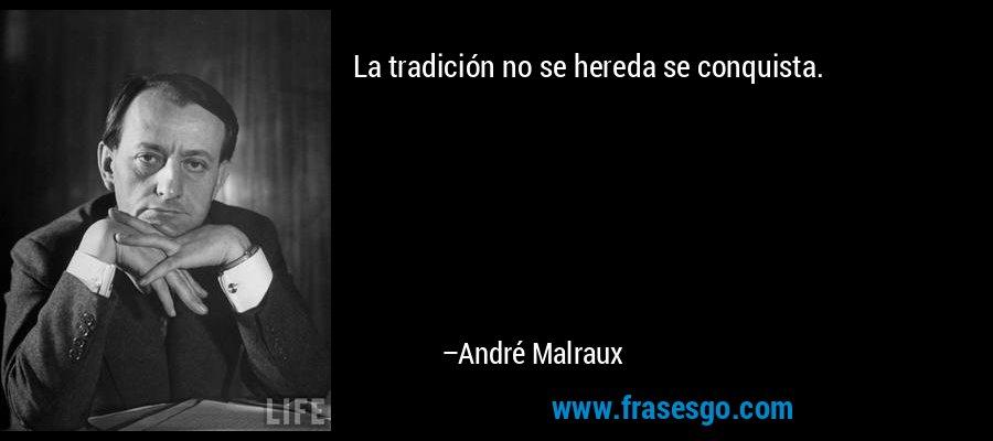 La tradición no se hereda se conquista. – André Malraux