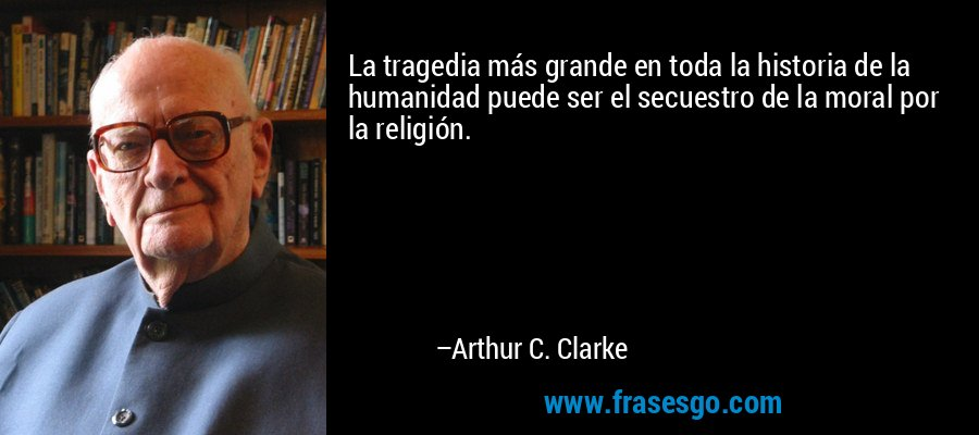 La tragedia más grande en toda la historia de la humanidad puede ser el secuestro de la moral por la religión. – Arthur C. Clarke