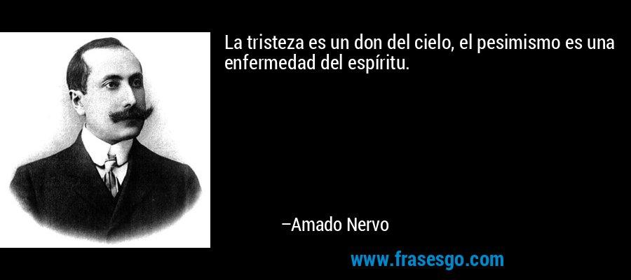 La tristeza es un don del cielo, el pesimismo es una enfermedad del espíritu. – Amado Nervo