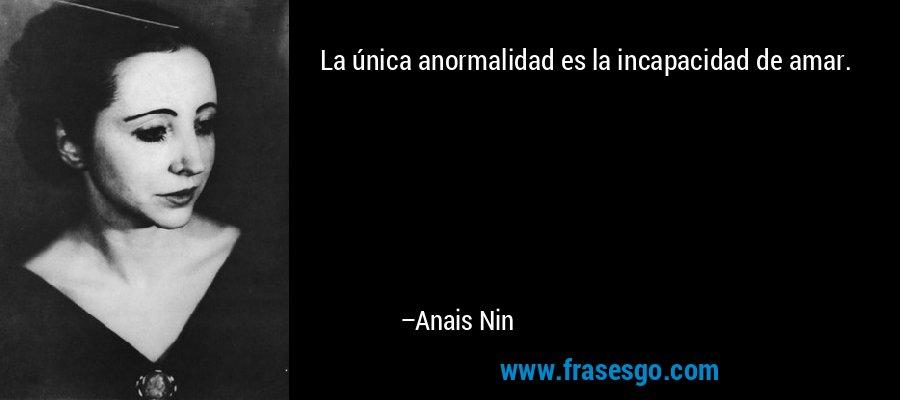La única anormalidad es la incapacidad de amar. – Anais Nin