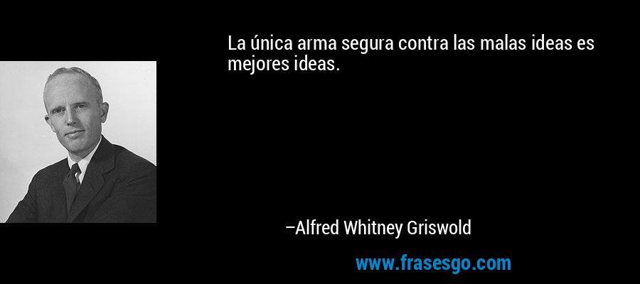 La única arma segura contra las malas ideas es mejores ideas. – Alfred Whitney Griswold