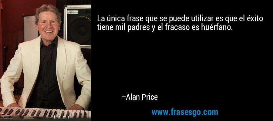 La única frase que se puede utilizar es que el éxito tiene mil padres y el fracaso es huérfano. – Alan Price