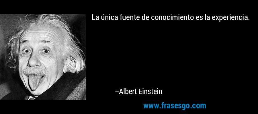 La única fuente de conocimiento es la experiencia. – Albert Einstein
