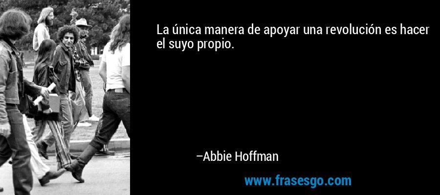 La única manera de apoyar una revolución es hacer el suyo propio. – Abbie Hoffman