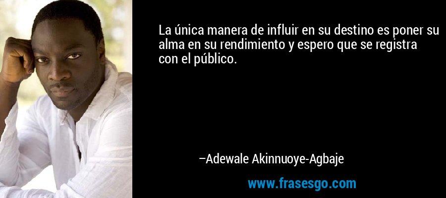 La única manera de influir en su destino es poner su alma en su rendimiento y espero que se registra con el público. – Adewale Akinnuoye-Agbaje