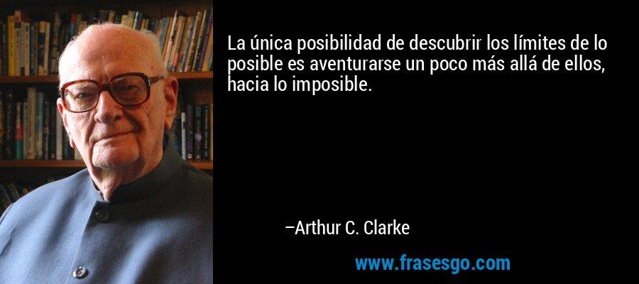La única posibilidad de descubrir los límites de lo posible es aventurarse un poco más allá de ellos, hacia lo imposible. – Arthur C. Clarke