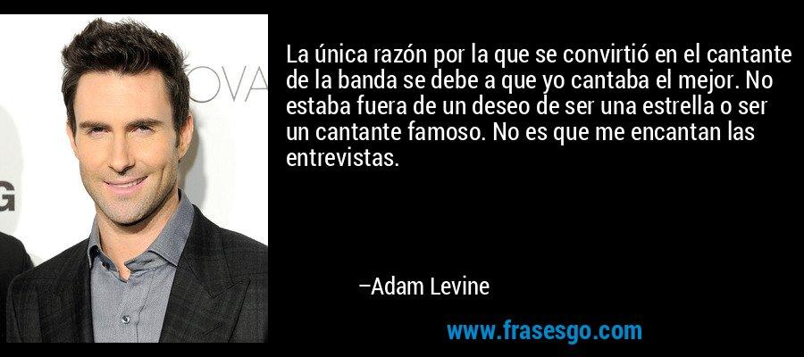 La única razón por la que se convirtió en el cantante de la banda se debe a que yo cantaba el mejor. No estaba fuera de un deseo de ser una estrella o ser un cantante famoso. No es que me encantan las entrevistas. – Adam Levine