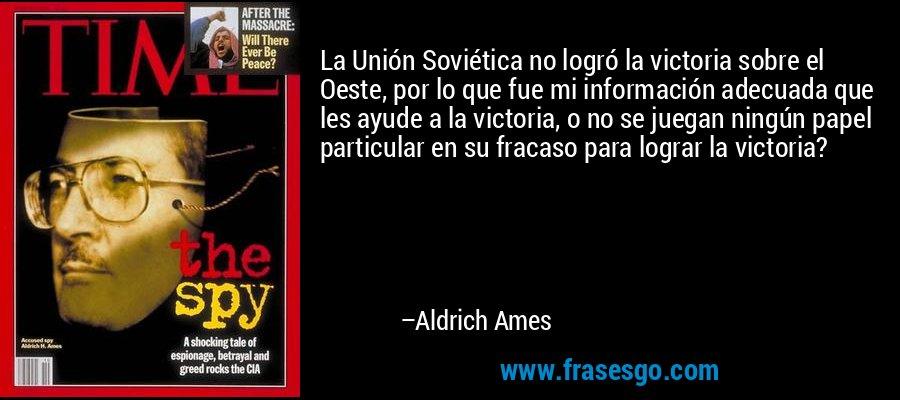 La Unión Soviética no logró la victoria sobre el Oeste, por lo que fue mi información adecuada que les ayude a la victoria, o no se juegan ningún papel particular en su fracaso para lograr la victoria? – Aldrich Ames