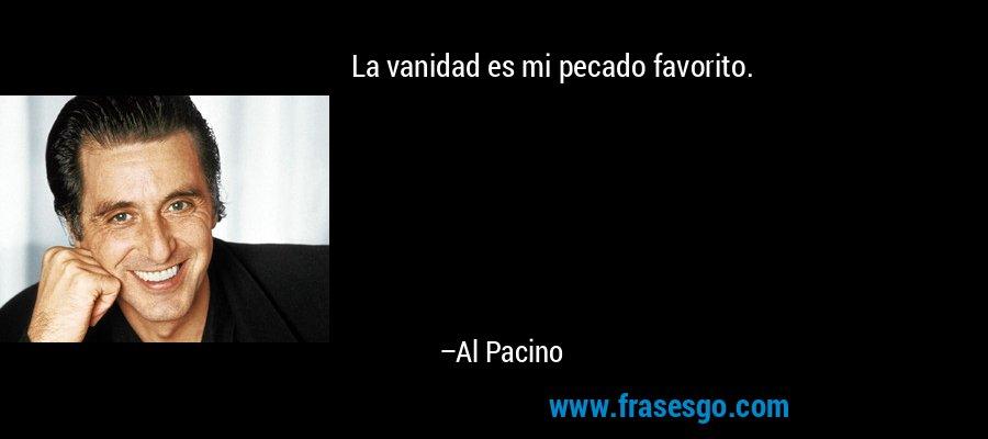 La vanidad es mi pecado favorito. – Al Pacino