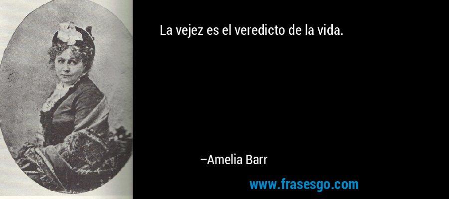 La vejez es el veredicto de la vida. – Amelia Barr