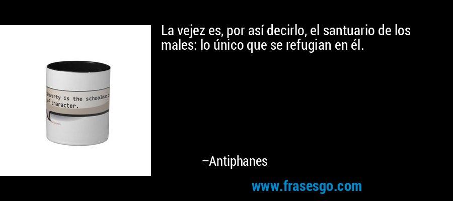 La vejez es, por así decirlo, el santuario de los males: lo único que se refugian en él. – Antiphanes