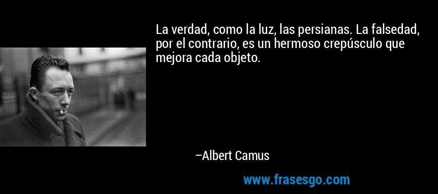 La verdad, como la luz, las persianas. La falsedad, por el contrario, es un hermoso crepúsculo que mejora cada objeto. – Albert Camus