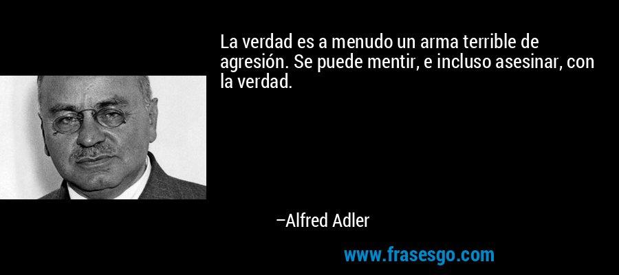 La verdad es a menudo un arma terrible de agresión. Se puede mentir, e incluso asesinar, con la verdad. – Alfred Adler