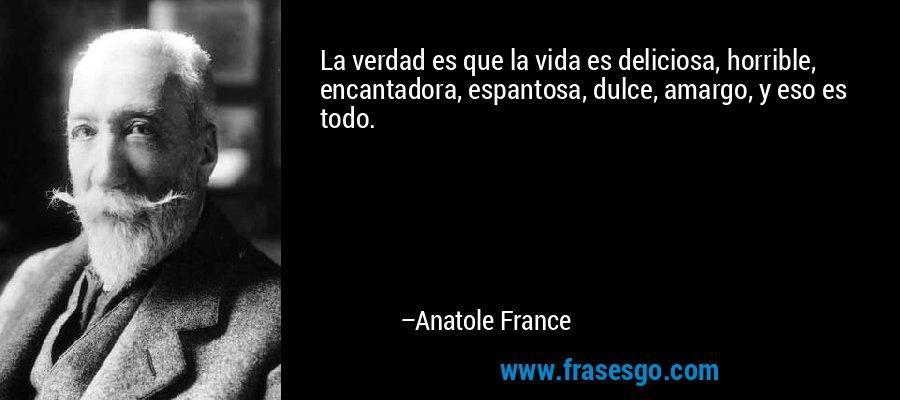 La verdad es que la vida es deliciosa, horrible, encantadora, espantosa, dulce, amargo, y eso es todo. – Anatole France