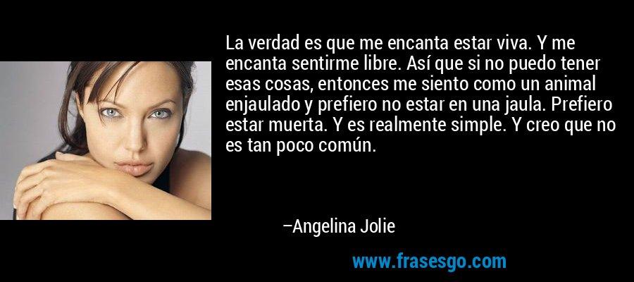 La verdad es que me encanta estar viva. Y me encanta sentirme libre. Así que si no puedo tener esas cosas, entonces me siento como un animal enjaulado y prefiero no estar en una jaula. Prefiero estar muerta. Y es realmente simple. Y creo que no es tan poco común. – Angelina Jolie