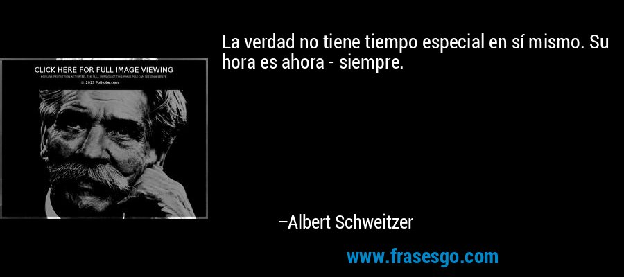 La verdad no tiene tiempo especial en sí mismo. Su hora es ahora - siempre. – Albert Schweitzer