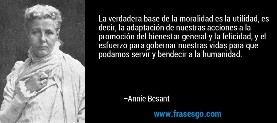 La verdadera base de la moralidad es la utilidad, es decir, la adaptación de nuestras acciones a la promoción del bienestar general y la felicidad, y el esfuerzo para gobernar nuestras vidas para que podamos servir y bendecir a la humanidad. – Annie Besant