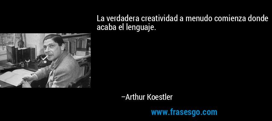 La verdadera creatividad a menudo comienza donde acaba el lenguaje. – Arthur Koestler