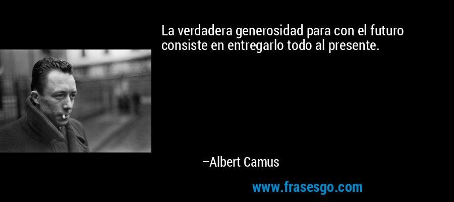 La verdadera generosidad para con el futuro consiste en entregarlo todo al presente. – Albert Camus
