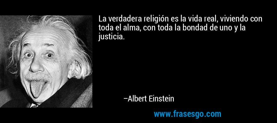 La verdadera religión es la vida real, viviendo con toda el alma, con toda la bondad de uno y la justicia. – Albert Einstein