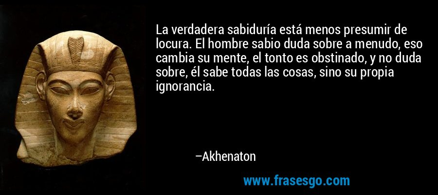La verdadera sabiduría está menos presumir de locura. El hombre sabio duda sobre a menudo, eso cambia su mente, el tonto es obstinado, y no duda sobre, él sabe todas las cosas, sino su propia ignorancia. – Akhenaton