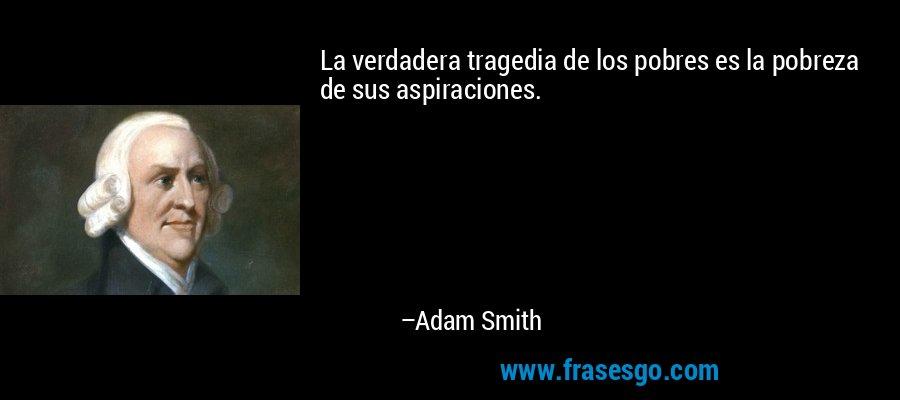 La verdadera tragedia de los pobres es la pobreza de sus aspiraciones. – Adam Smith