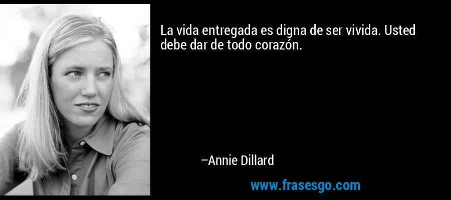 La vida entregada es digna de ser vivida. Usted debe dar de todo corazón. – Annie Dillard