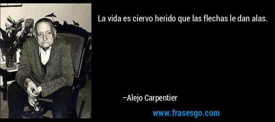 La vida es ciervo herido que las flechas le dan alas. – Alejo Carpentier