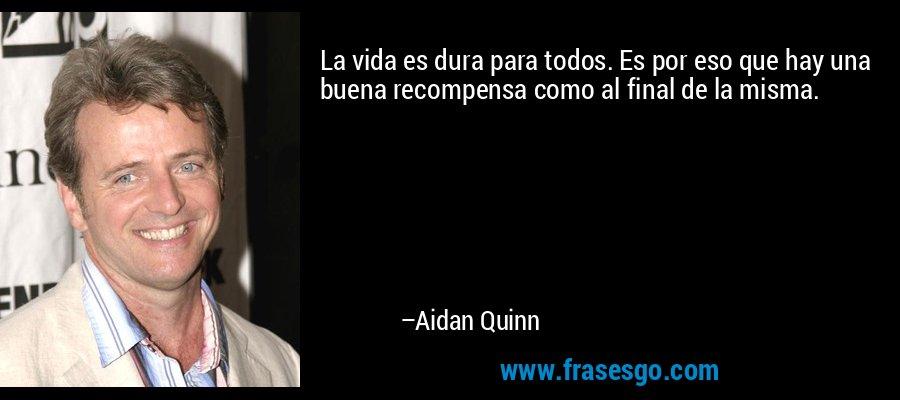 La vida es dura para todos. Es por eso que hay una buena recompensa como al final de la misma. – Aidan Quinn