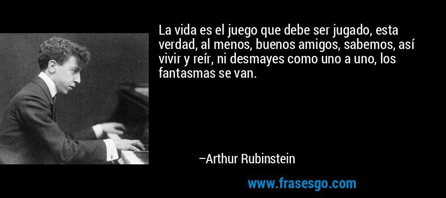 La vida es el juego que debe ser jugado, esta verdad, al menos, buenos amigos, sabemos, así vivir y reír, ni desmayes como uno a uno, los fantasmas se van. – Arthur Rubinstein