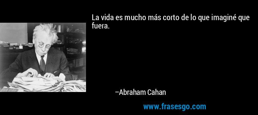 La vida es mucho más corto de lo que imaginé que fuera. – Abraham Cahan