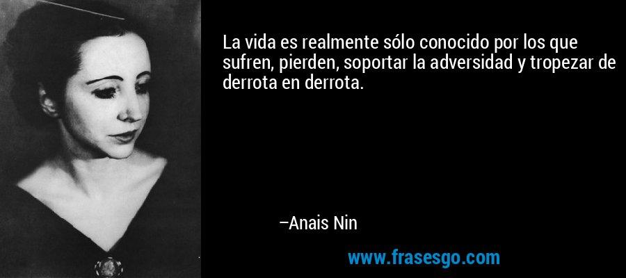 La vida es realmente sólo conocido por los que sufren, pierden, soportar la adversidad y tropezar de derrota en derrota. – Anais Nin