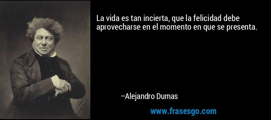 La vida es tan incierta, que la felicidad debe aprovecharse en el momento en que se presenta. – Alejandro Dumas