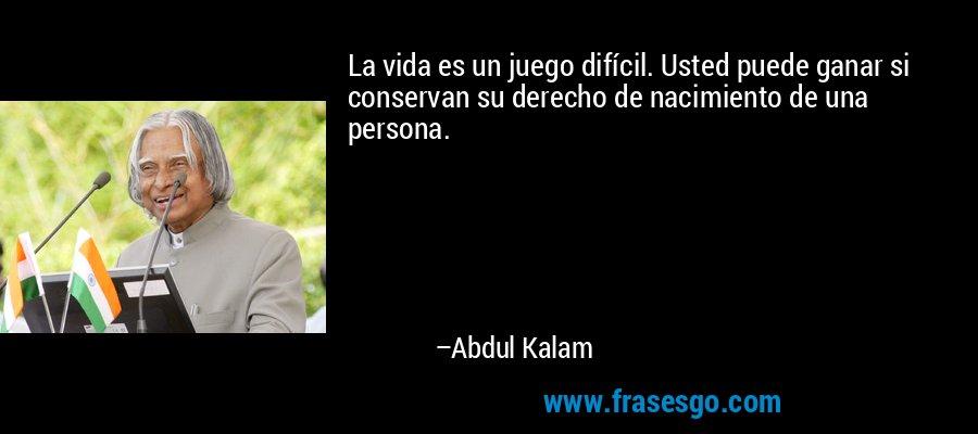 La vida es un juego difícil. Usted puede ganar si conservan su derecho de nacimiento de una persona. – Abdul Kalam